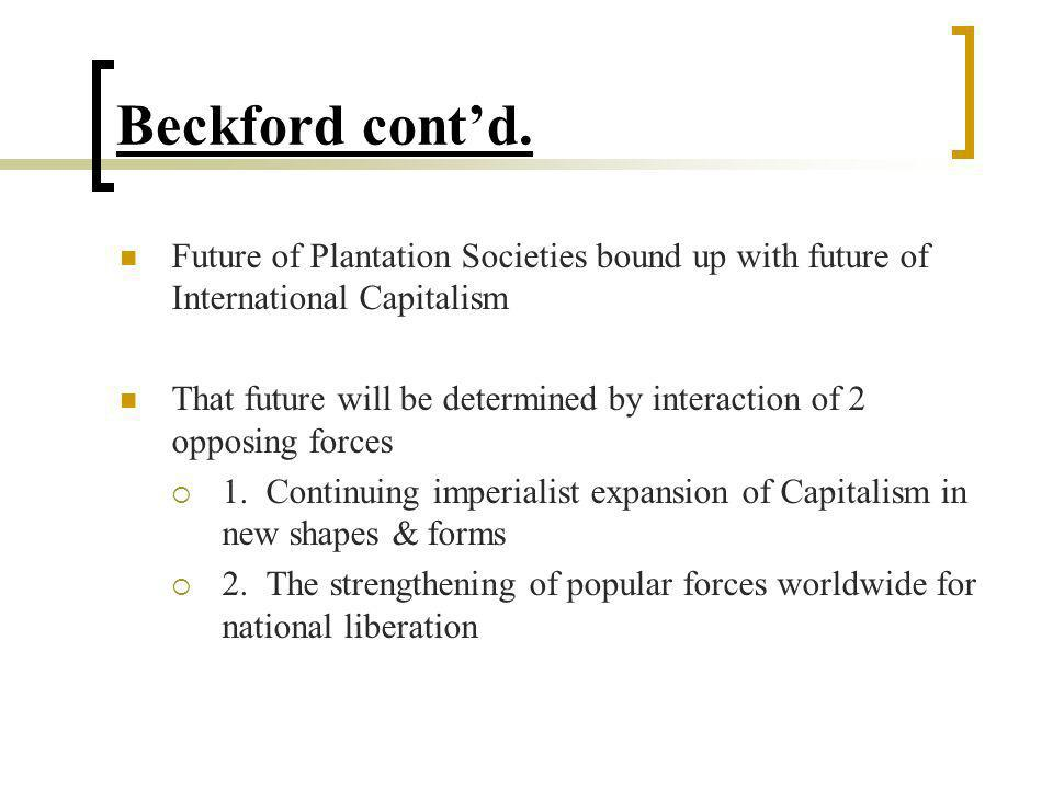 Beckford cont'd. Future of Plantation Societies bound up with future of International Capitalism.