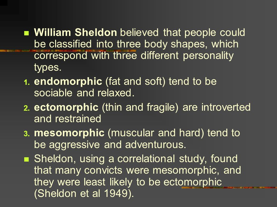 William Sheldon believed that people could be classified into three body shapes, which correspond with three different personality types.