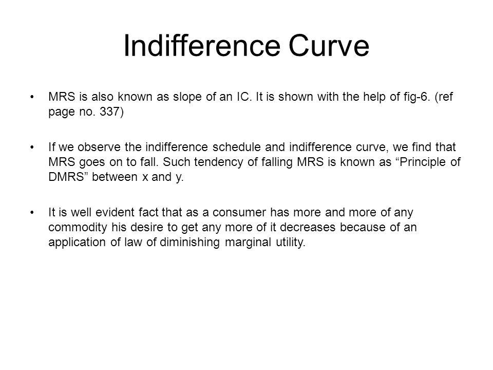 Indifference Curve MRS is also known as slope of an IC. It is shown with the help of fig-6. (ref page no. 337)
