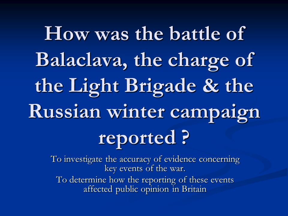 How was the battle of Balaclava, the charge of the Light Brigade & the Russian winter campaign reported