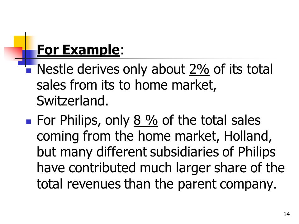 For Example: Nestle derives only about 2% of its total sales from its to home market, Switzerland.