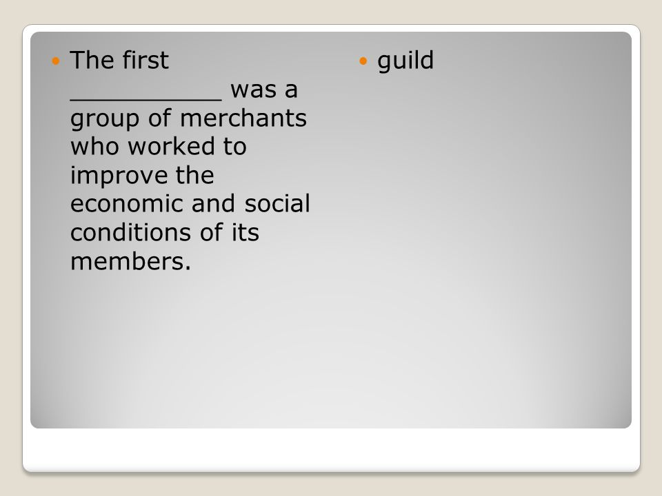 The first __________ was a group of merchants who worked to improve the economic and social conditions of its members.