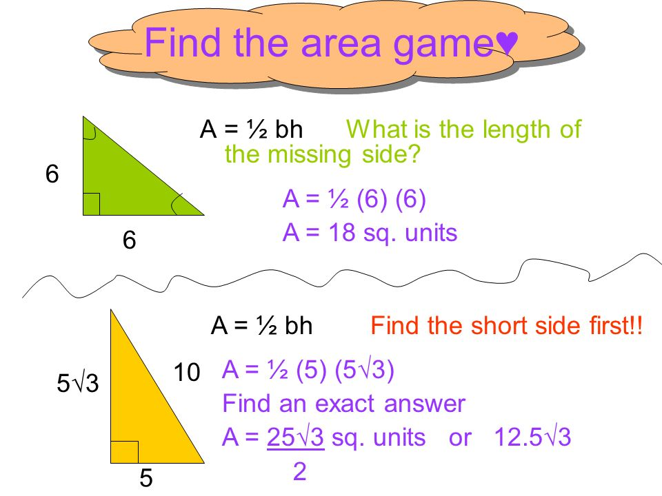 Find the area game♥ A = ½ bh What is the length of the missing side 6