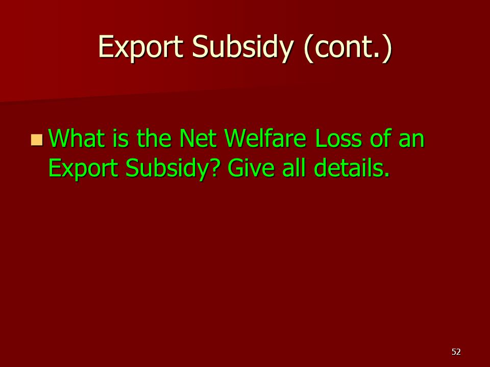 Export Subsidy (cont.) What is the Net Welfare Loss of an Export Subsidy Give all details.