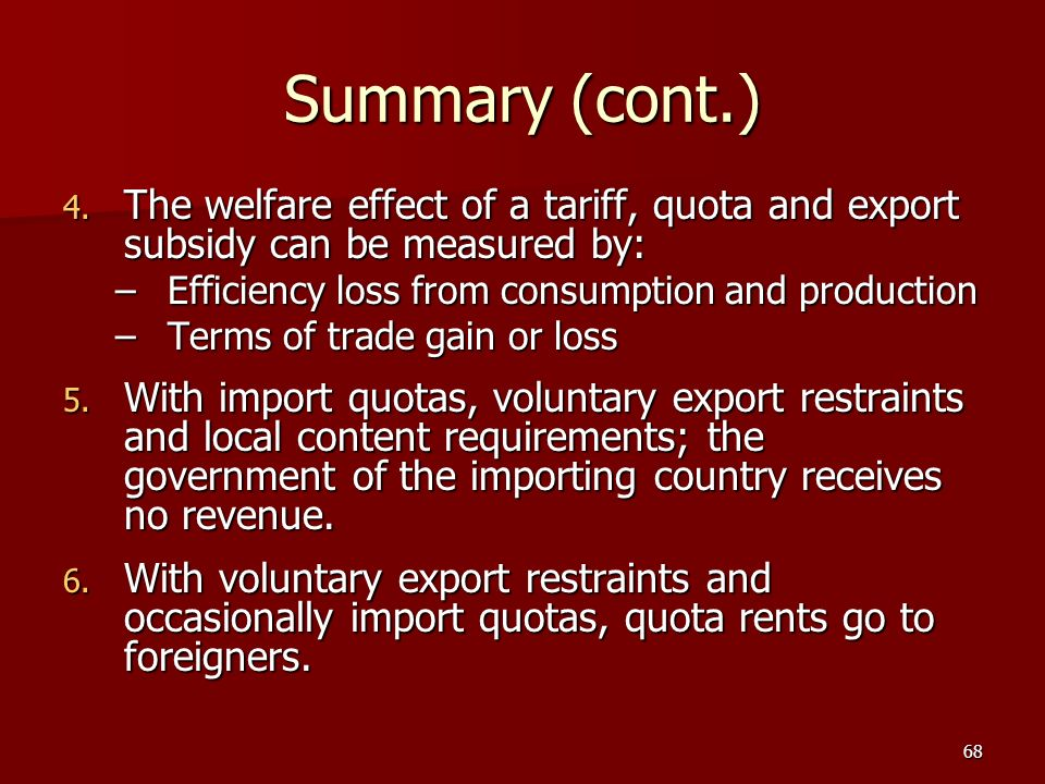 Summary (cont.) The welfare effect of a tariff, quota and export subsidy can be measured by: Efficiency loss from consumption and production.