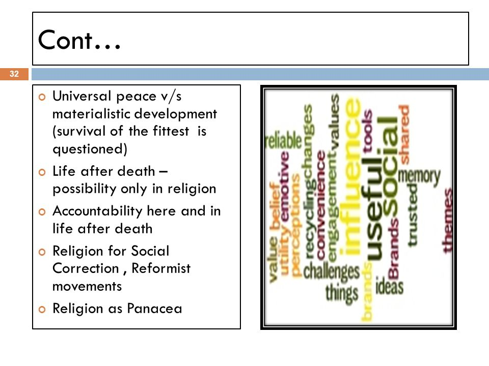 Cont… Universal peace v/s materialistic development (survival of the fittest is questioned) Life after death – possibility only in religion.