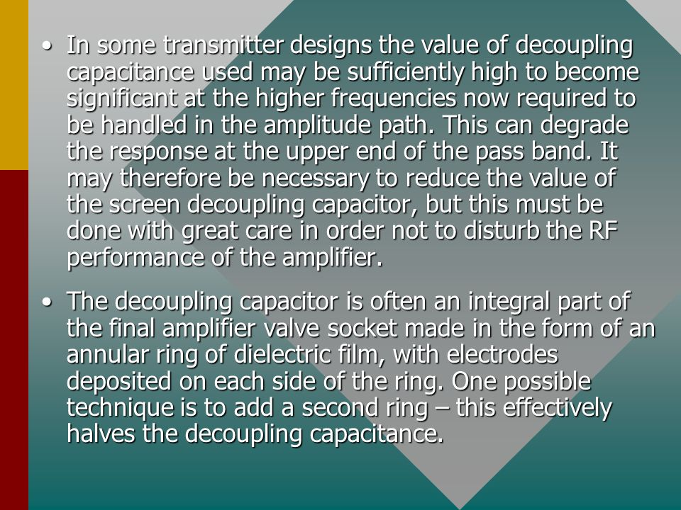 In some transmitter designs the value of decoupling capacitance used may be sufficiently high to become significant at the higher frequencies now required to be handled in the amplitude path. This can degrade the response at the upper end of the pass band. It may therefore be necessary to reduce the value of the screen decoupling capacitor, but this must be done with great care in order not to disturb the RF performance of the amplifier.