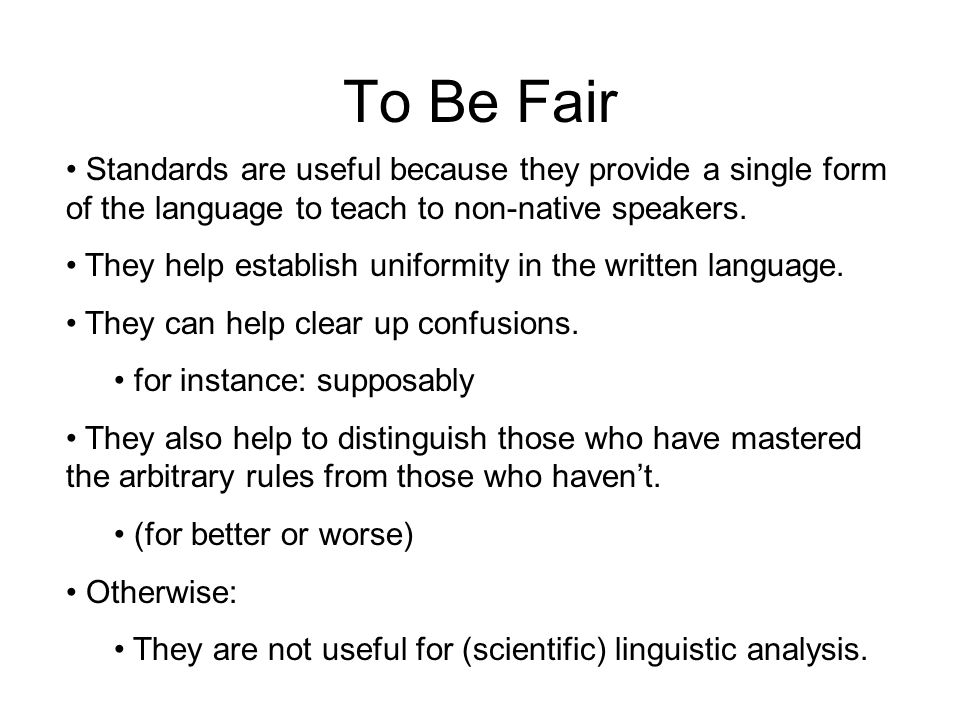 To Be Fair Standards are useful because they provide a single form of the language to teach to non-native speakers.