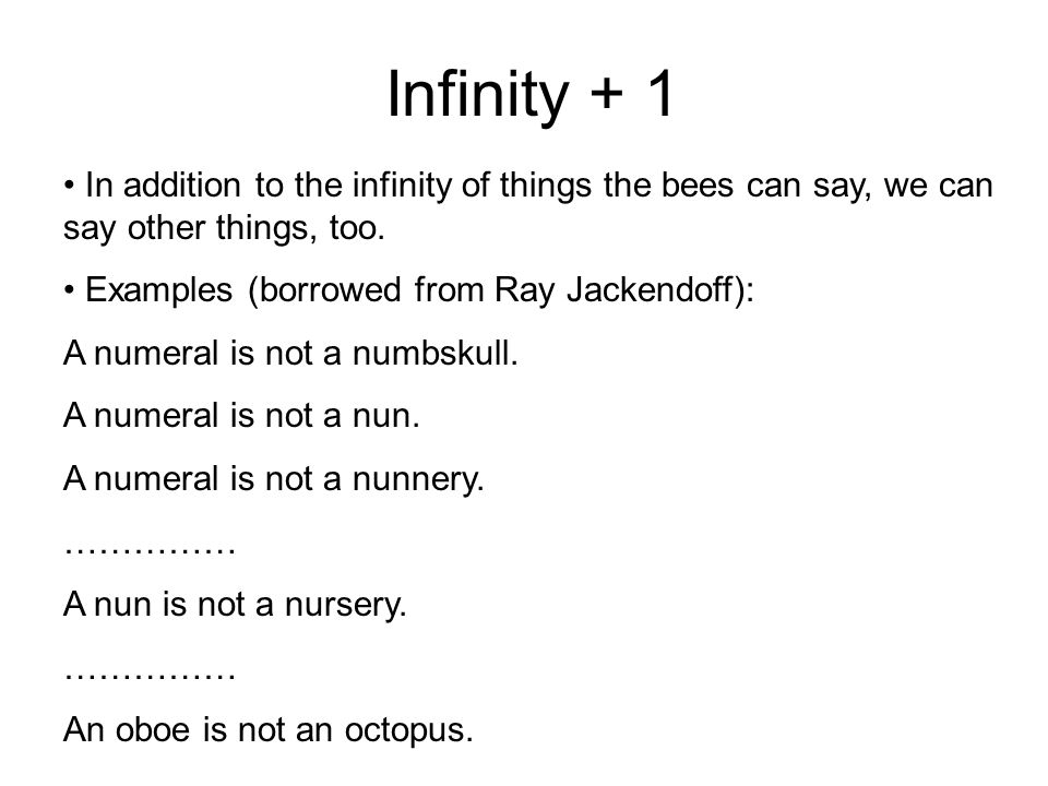 Infinity + 1 In addition to the infinity of things the bees can say, we can say other things, too. Examples (borrowed from Ray Jackendoff):