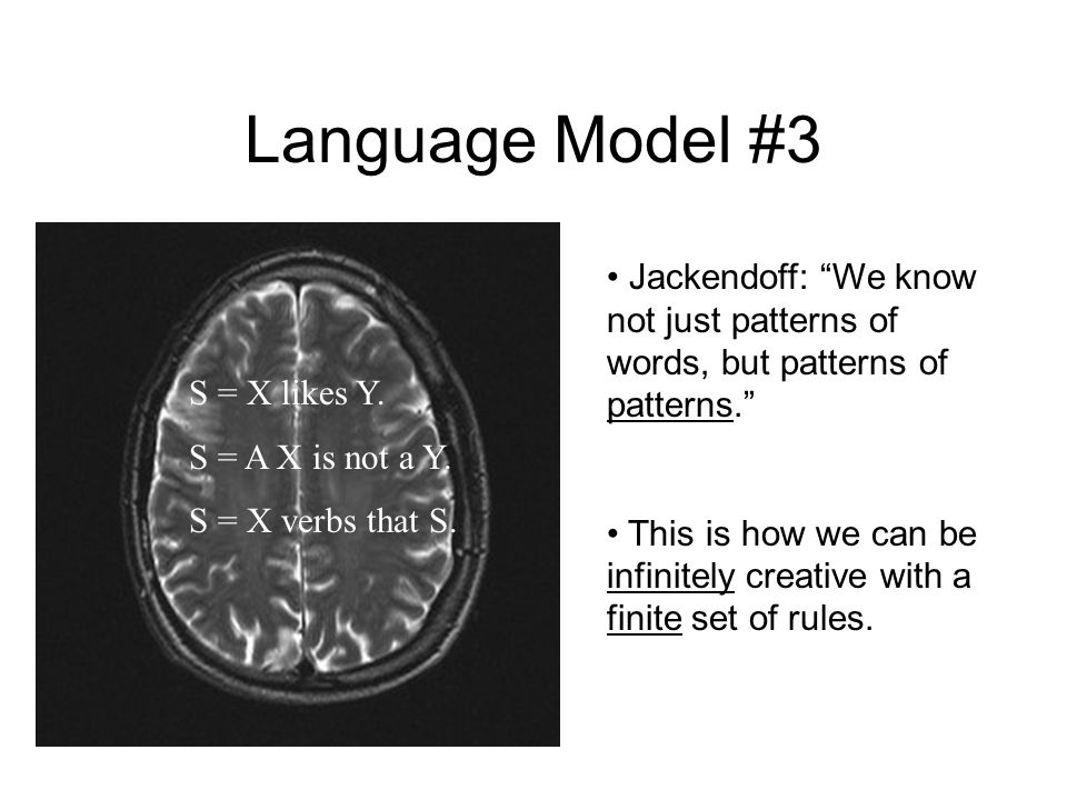 Language Model #3 Jackendoff: We know not just patterns of words, but patterns of patterns.