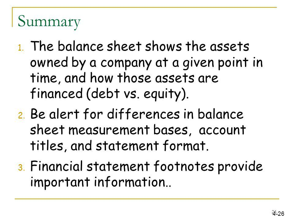 Summary The balance sheet shows the assets owned by a company at a given point in time, and how those assets are financed (debt vs. equity).