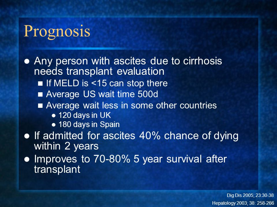 Prognosis Any person with ascites due to cirrhosis needs transplant evaluation. If MELD is <15 can stop there.
