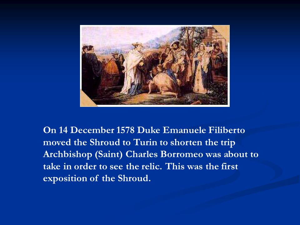 On 14 December 1578 Duke Emanuele Filiberto moved the Shroud to Turin to shorten the trip Archbishop (Saint) Charles Borromeo was about to take in order to see the relic.