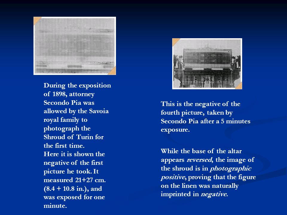 During the exposition of 1898, attorney Secondo Pia was allowed by the Savoia royal family to photograph the Shroud of Turin for the first time. Here it is shown the negative of the first picture he took. It measured cm. ( in.), and was exposed for one minute.