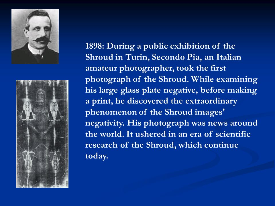 1898: During a public exhibition of the Shroud in Turin, Secondo Pia, an Italian amateur photographer, took the first photograph of the Shroud.