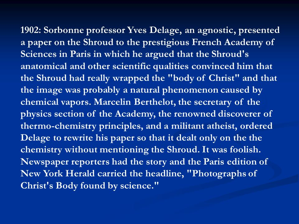 1902: Sorbonne professor Yves Delage, an agnostic, presented a paper on the Shroud to the prestigious French Academy of Sciences in Paris in which he argued that the Shroud s anatomical and other scientific qualities convinced him that the Shroud had really wrapped the body of Christ and that the image was probably a natural phenomenon caused by chemical vapors.
