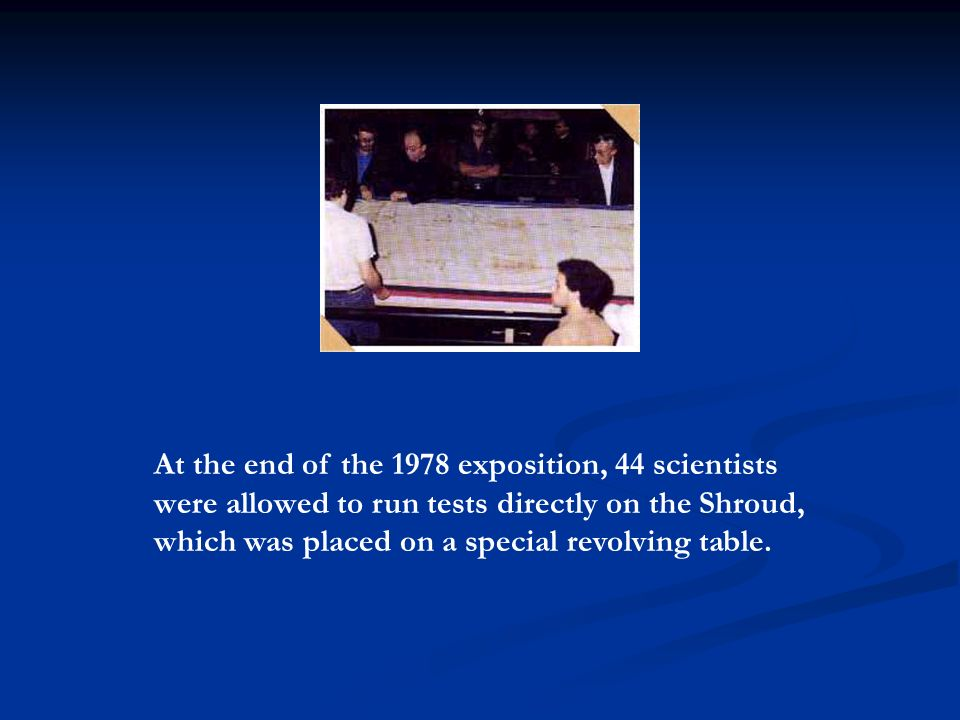 At the end of the 1978 exposition, 44 scientists were allowed to run tests directly on the Shroud, which was placed on a special revolving table.