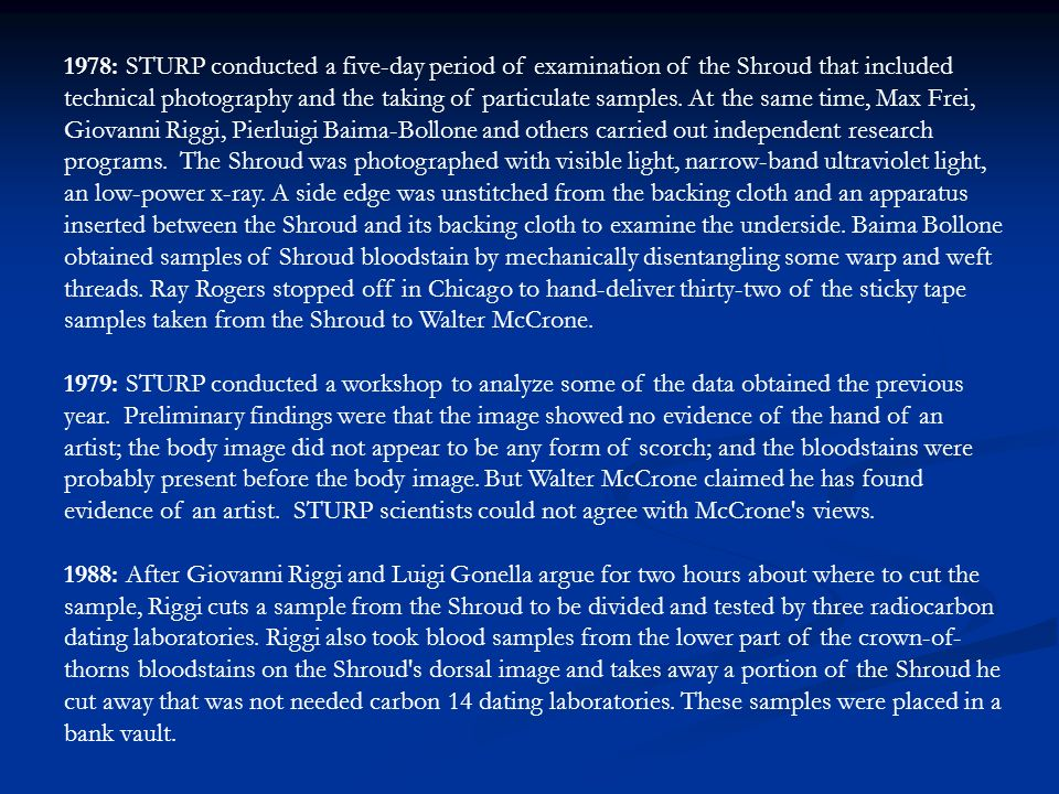 1978: STURP conducted a five-day period of examination of the Shroud that included technical photography and the taking of particulate samples. At the same time, Max Frei, Giovanni Riggi, Pierluigi Baima-Bollone and others carried out independent research programs. The Shroud was photographed with visible light, narrow-band ultraviolet light, an low-power x-ray. A side edge was unstitched from the backing cloth and an apparatus inserted between the Shroud and its backing cloth to examine the underside. Baima Bollone obtained samples of Shroud bloodstain by mechanically disentangling some warp and weft threads. Ray Rogers stopped off in Chicago to hand-deliver thirty-two of the sticky tape samples taken from the Shroud to Walter McCrone.