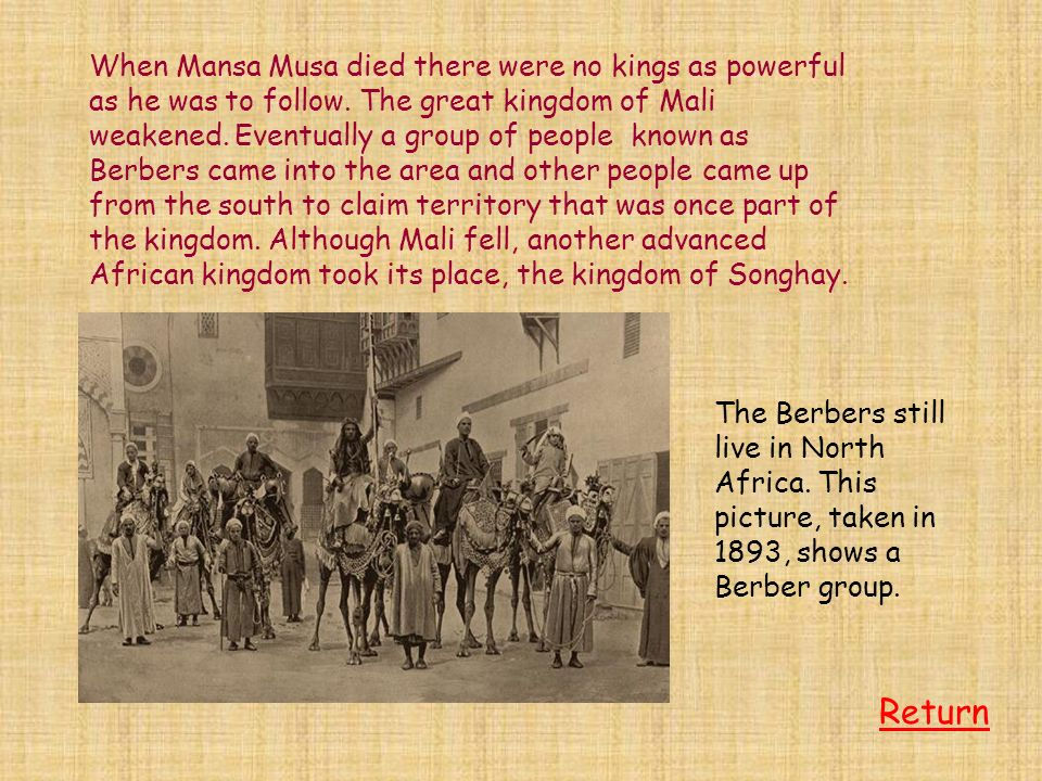 When Mansa Musa died there were no kings as powerful as he was to follow. The great kingdom of Mali weakened. Eventually a group of people known as Berbers came into the area and other people came up from the south to claim territory that was once part of the kingdom. Although Mali fell, another advanced African kingdom took its place, the kingdom of Songhay.