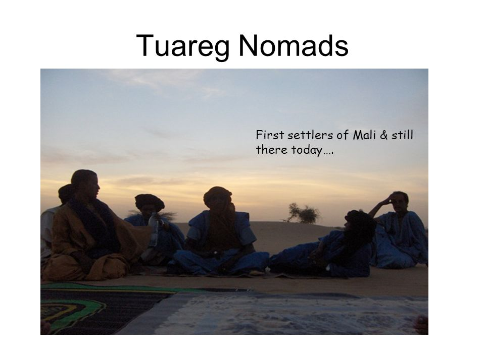 Tuareg Nomads First settlers of Mali & still there today….