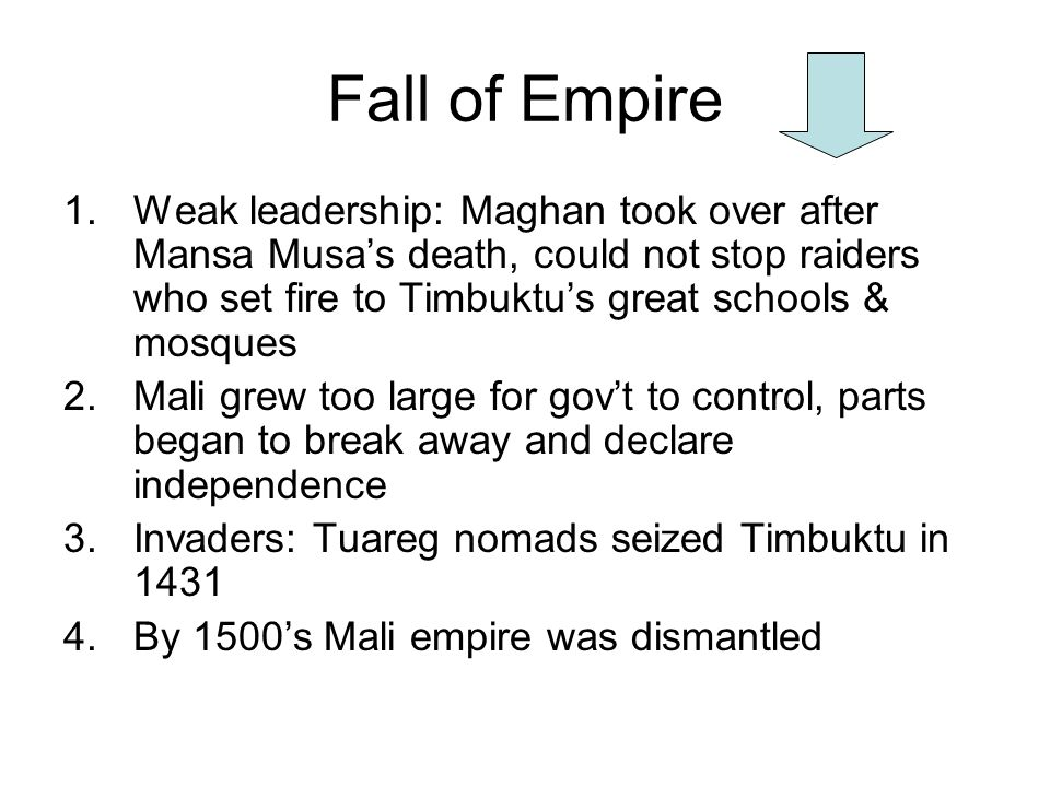 Fall of Empire Weak leadership: Maghan took over after Mansa Musa's death, could not stop raiders who set fire to Timbuktu's great schools & mosques.
