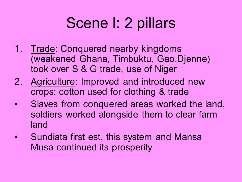 Scene I: 2 pillars Trade: Conquered nearby kingdoms (weakened Ghana, Timbuktu, Gao,Djenne) took over S & G trade, use of Niger.