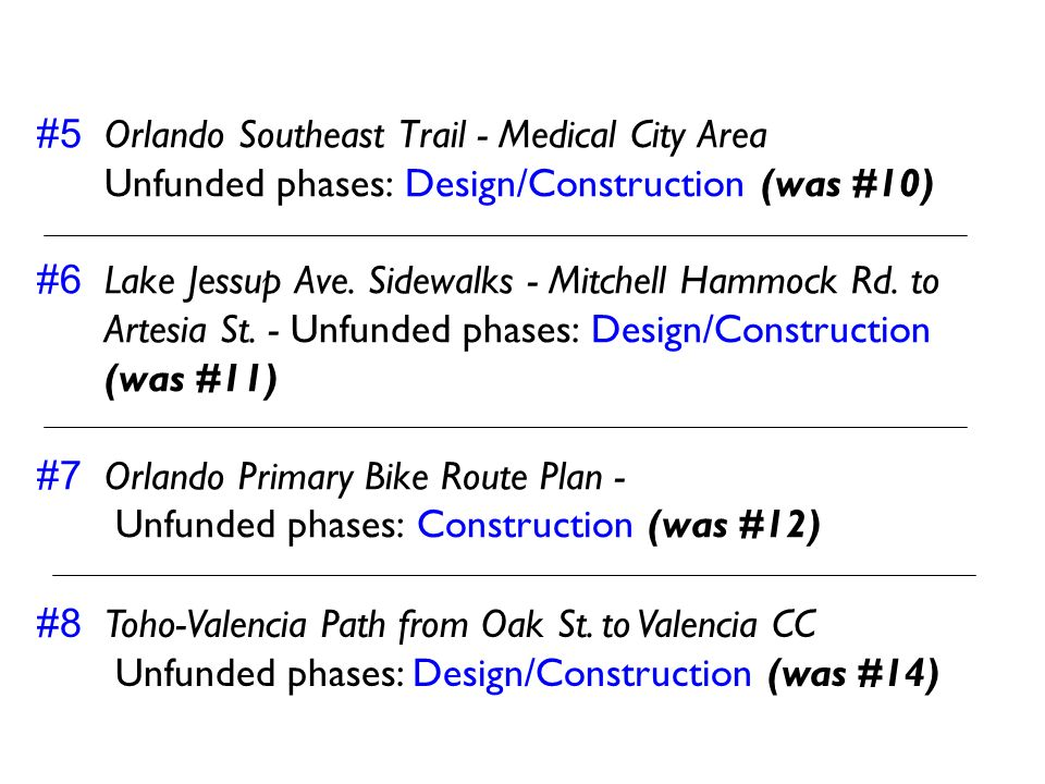 #5 Orlando Southeast Trail - Medical City Area Unfunded phases: Design/Construction (was #10) #6 Lake Jessup Ave. Sidewalks - Mitchell Hammock Rd. to Artesia St. - Unfunded phases: Design/Construction (was #11) #7 Orlando Primary Bike Route Plan - Unfunded phases: Construction (was #12)
