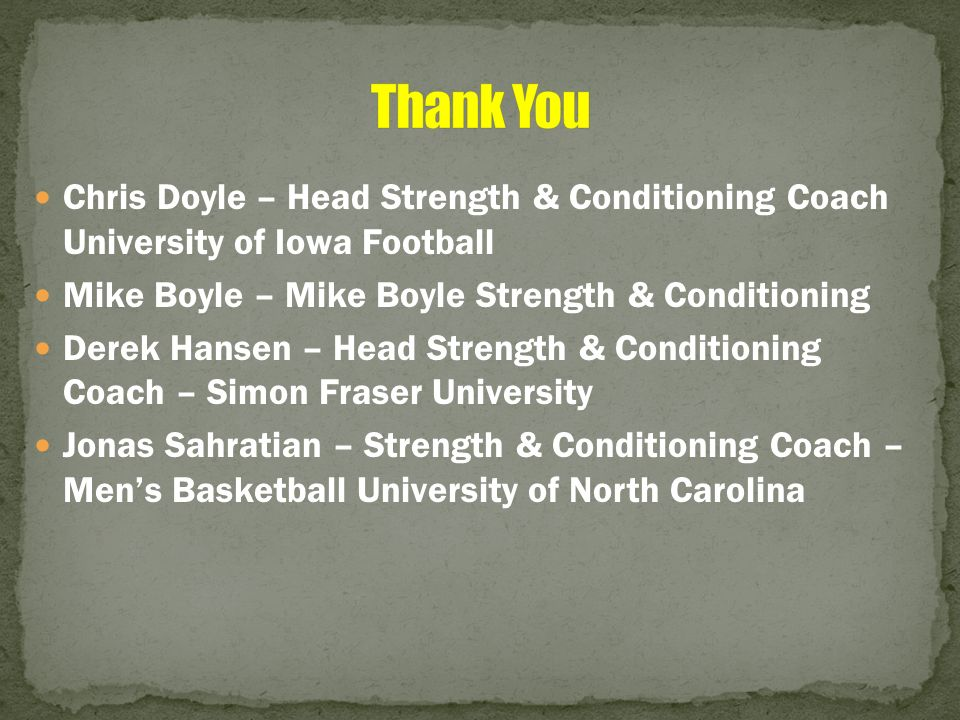 Thank You Chris Doyle – Head Strength & Conditioning Coach University of Iowa Football. Mike Boyle – Mike Boyle Strength & Conditioning.