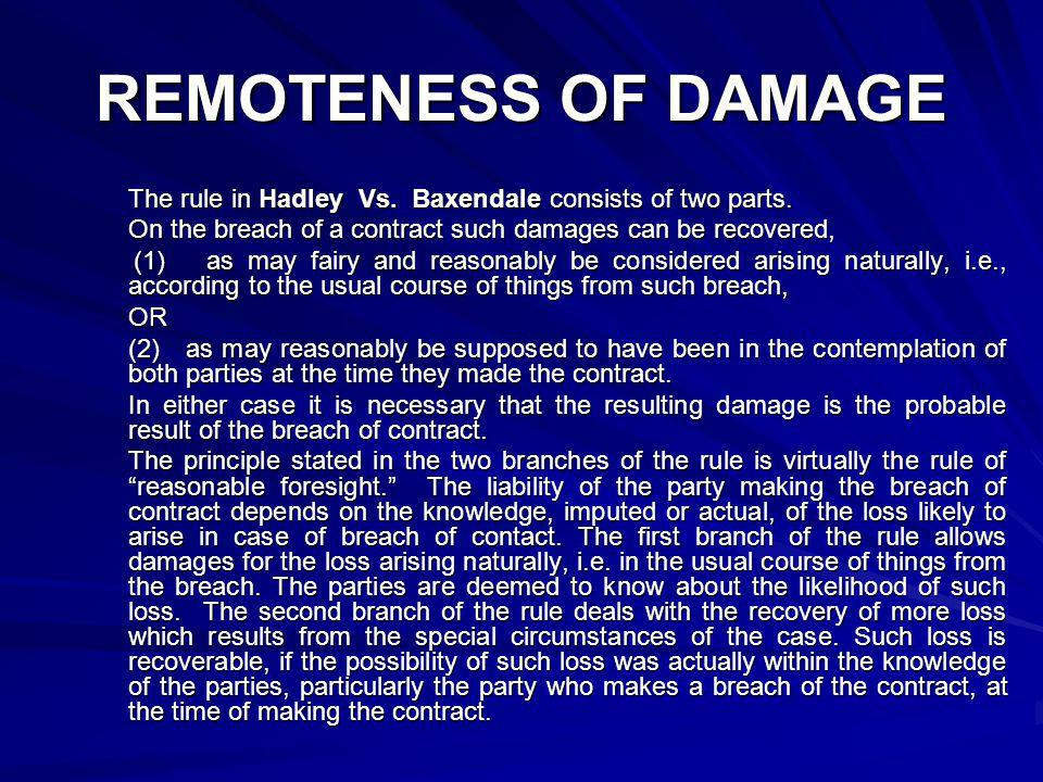 REMOTENESS OF DAMAGE The rule in Hadley Vs. Baxendale consists of two parts. On the breach of a contract such damages can be recovered,