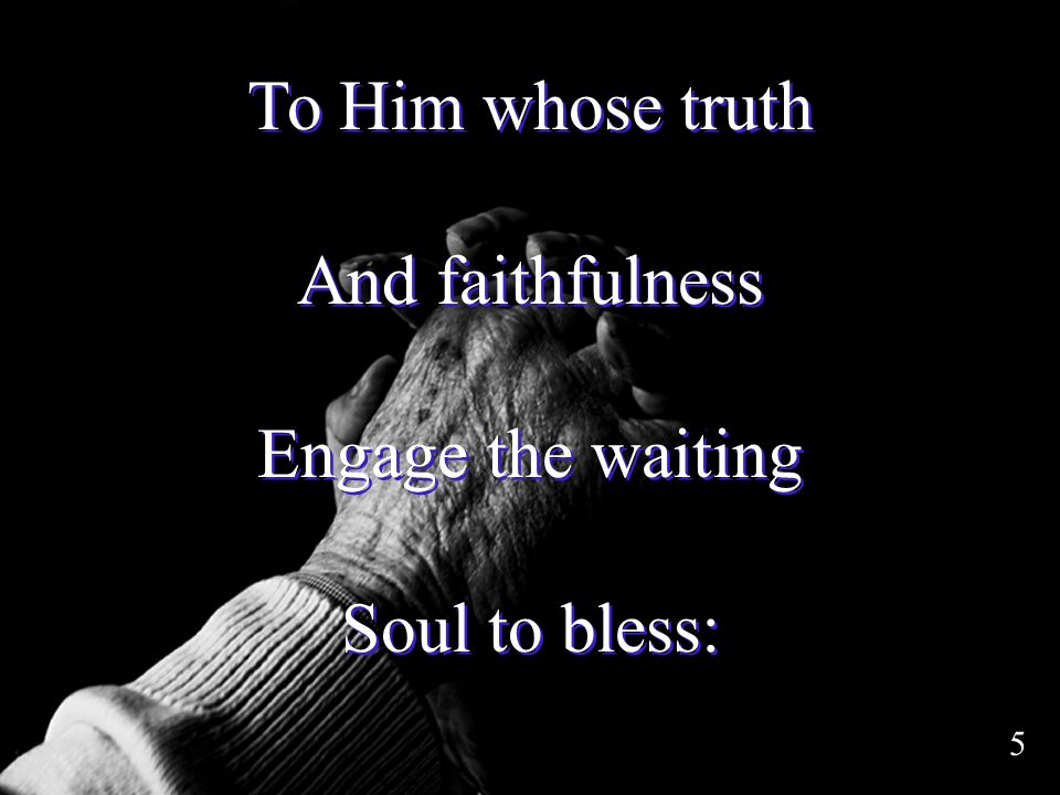 To Him whose truth And faithfulness Engage the waiting Soul to bless: