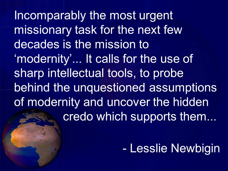 Incomparably the most urgent missionary task for the next few decades is the mission to 'modernity'... It calls for the use of sharp intellectual tools, to probe behind the unquestioned assumptions of modernity and uncover the hidden credo which supports them...