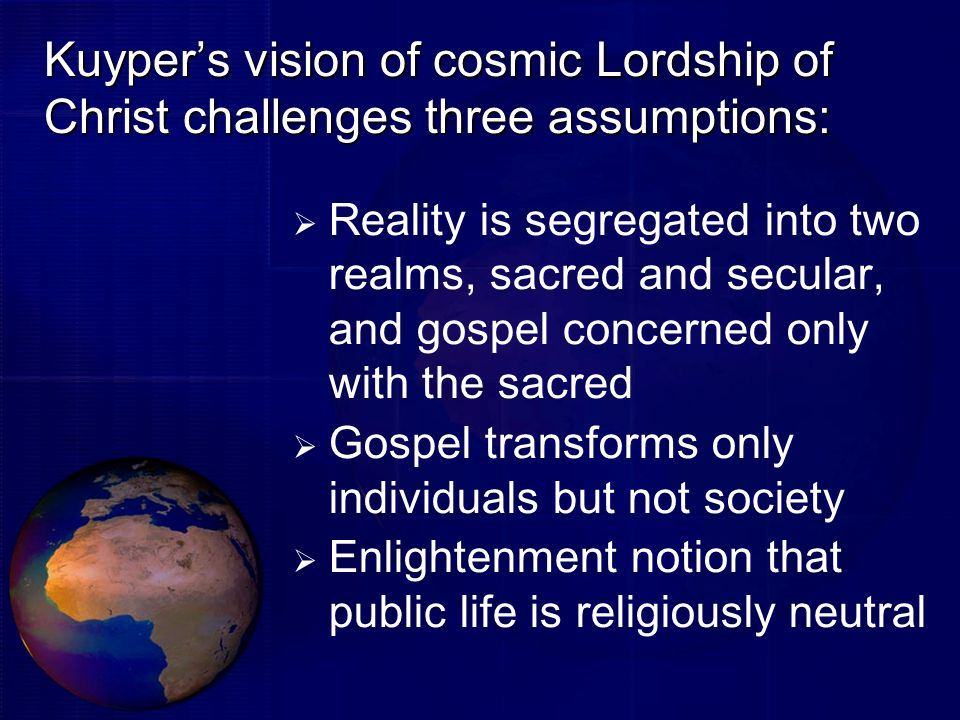 Kuyper's vision of cosmic Lordship of Christ challenges three assumptions: