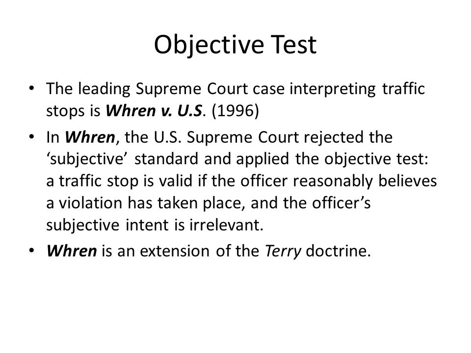Objective Test The leading Supreme Court case interpreting traffic stops is Whren v. U.S. (1996)