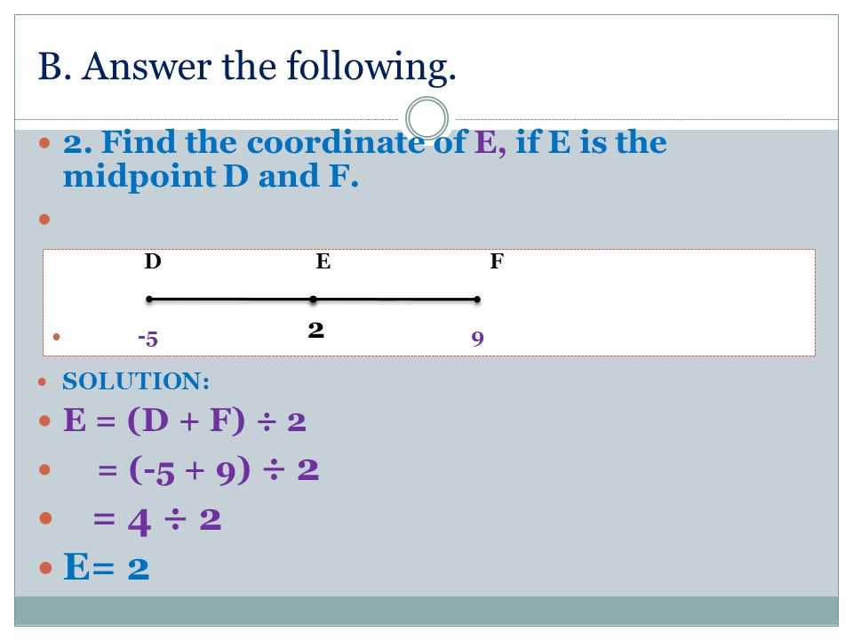 B. Answer the following. = 4 ÷ 2 E= 2 E = (D + F) ÷ 2 = (-5 + 9) ÷ 2