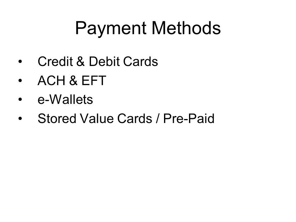 Payment Methods Credit & Debit Cards ACH & EFT e-Wallets