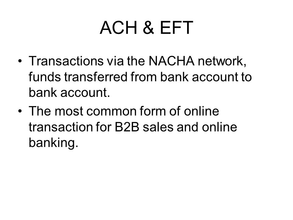 ACH & EFT Transactions via the NACHA network, funds transferred from bank account to bank account.