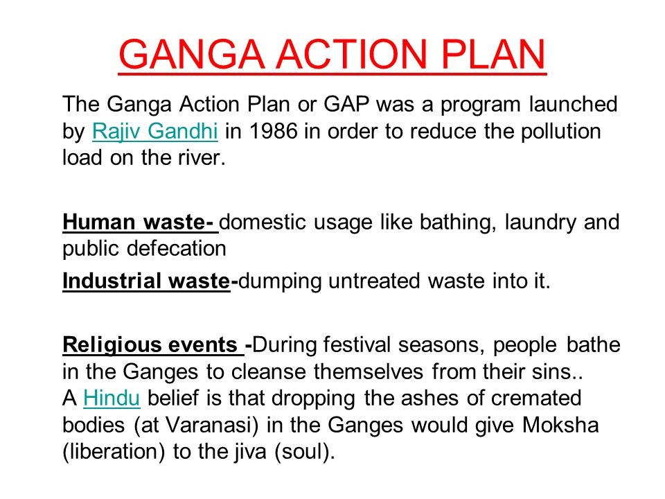 GANGA ACTION PLAN The Ganga Action Plan or GAP was a program launched by Rajiv Gandhi in 1986 in order to reduce the pollution load on the river.