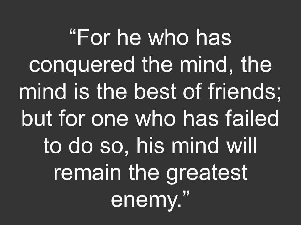 For he who has conquered the mind, the mind is the best of friends; but for one who has failed to do so, his mind will remain the greatest enemy.