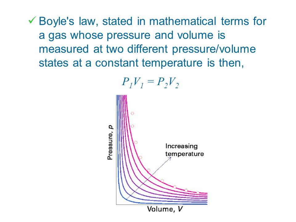 Boyle s law, stated in mathematical terms for a gas whose pressure and volume is measured at two different pressure/volume states at a constant temperature is then,