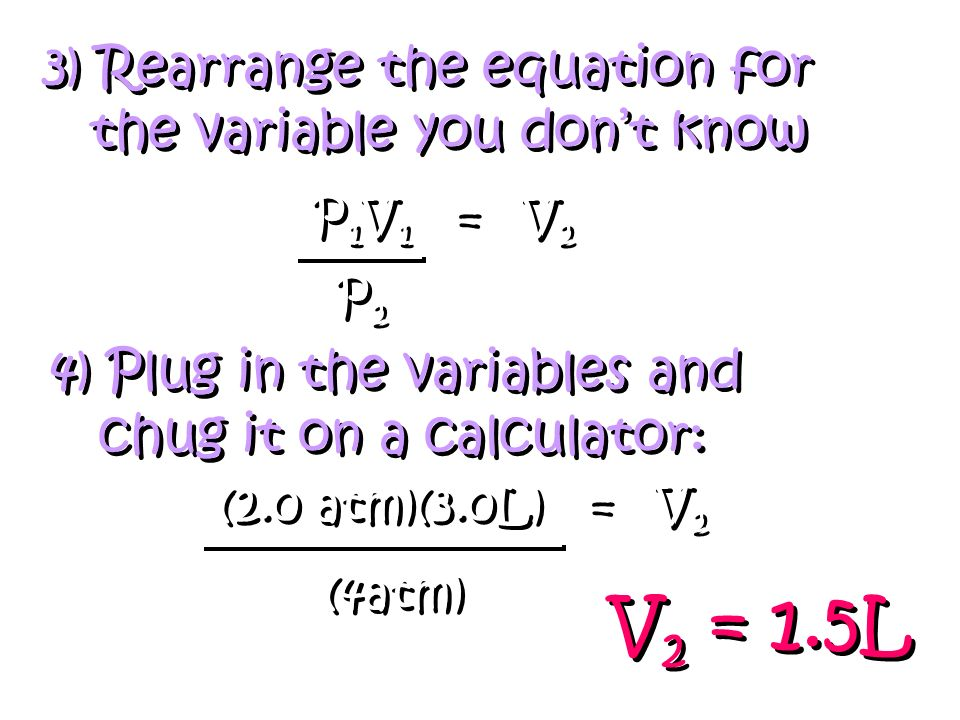 V2 = 1.5L 3) Rearrange the equation for the variable you don't know
