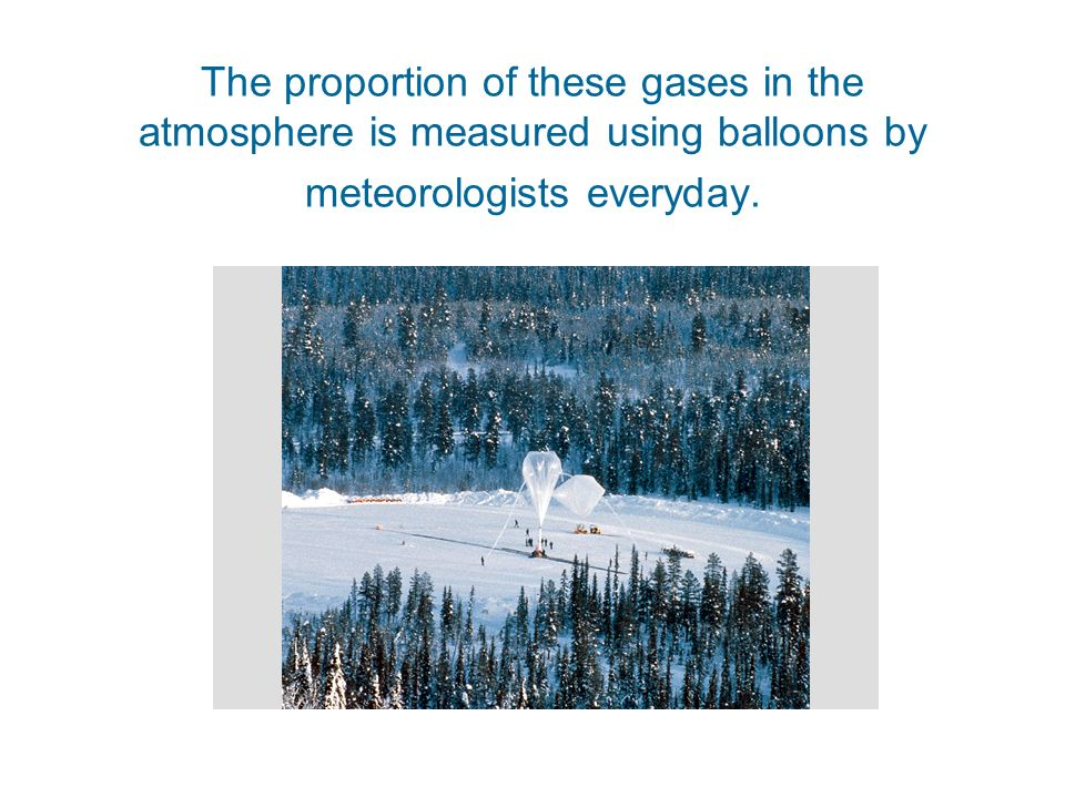 The proportion of these gases in the atmosphere is measured using balloons by meteorologists everyday.
