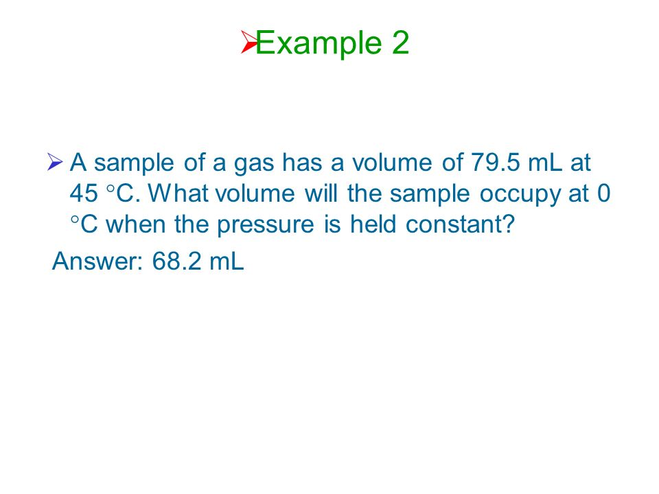 Example 2 A sample of a gas has a volume of 79.5 mL at 45 °C. What volume will the sample occupy at 0 °C when the pressure is held constant