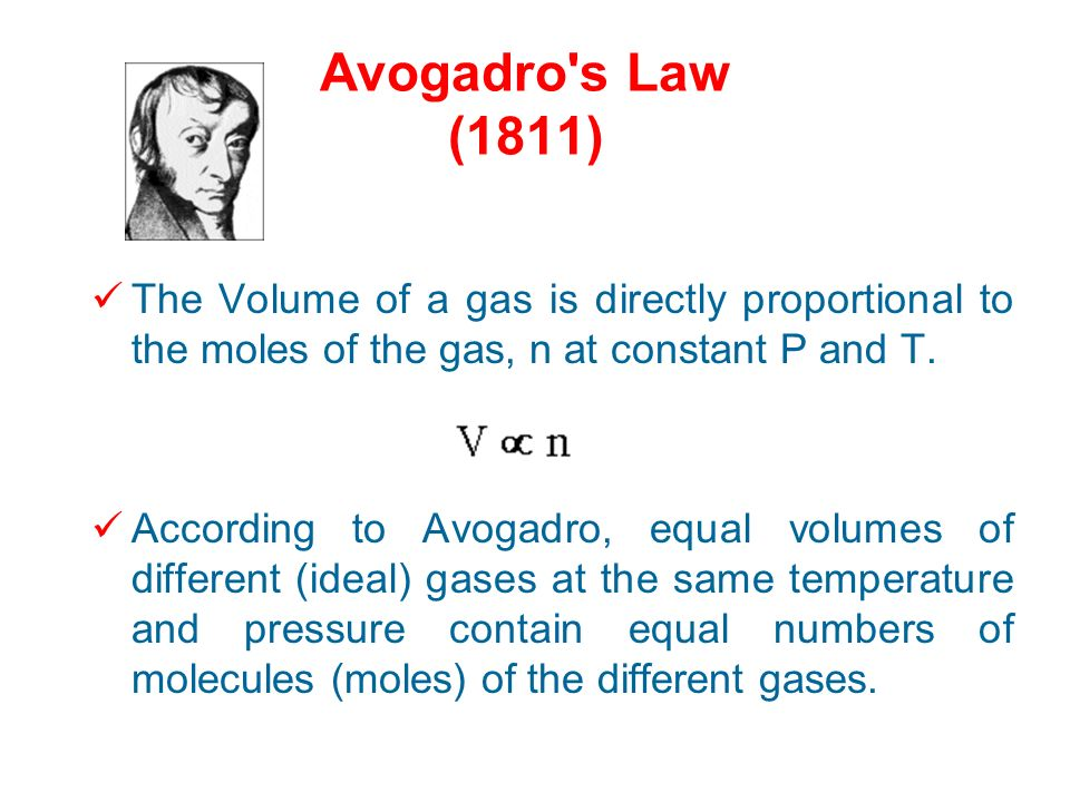 Avogadro s Law (1811) The Volume of a gas is directly proportional to the moles of the gas, n at constant P and T.