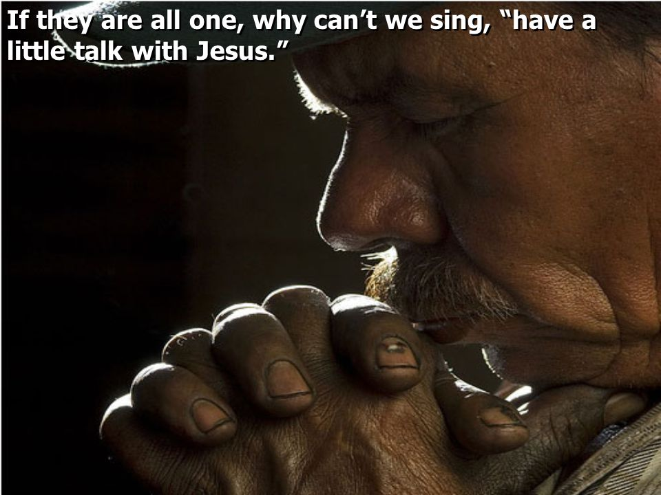 If they are all one, why can't we sing, have a little talk with Jesus
