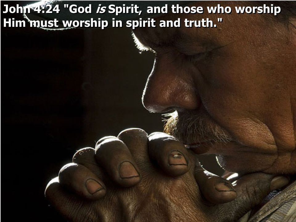 John 4:24 God is Spirit, and those who worship Him must worship in spirit and truth.