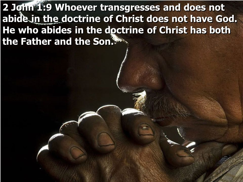 2 John 1:9 Whoever transgresses and does not abide in the doctrine of Christ does not have God.