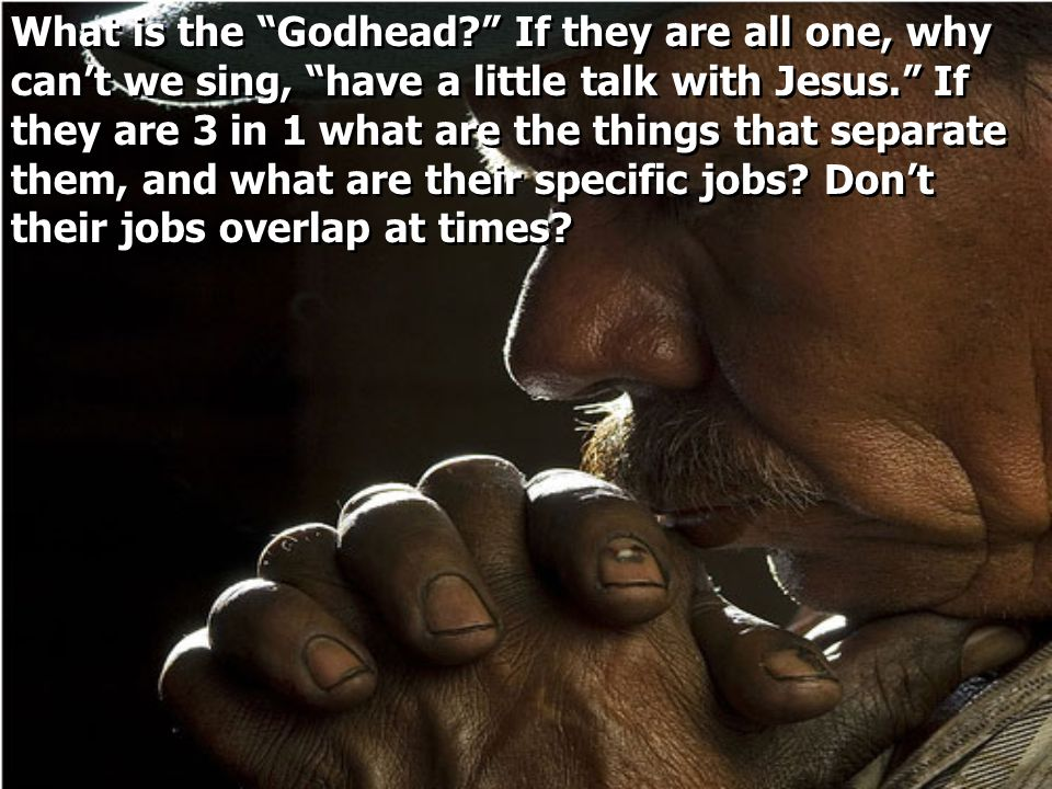 What is the Godhead If they are all one, why can't we sing, have a little talk with Jesus. If they are 3 in 1 what are the things that separate them, and what are their specific jobs.