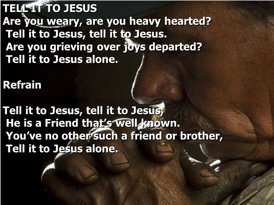 TELL IT TO JESUS Are you weary, are you heavy hearted Tell it to Jesus, tell it to Jesus. Are you grieving over joys departed