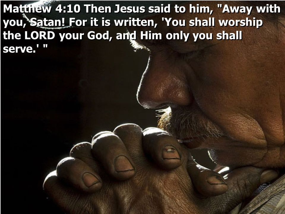 Matthew 4:10 Then Jesus said to him, Away with you, Satan
