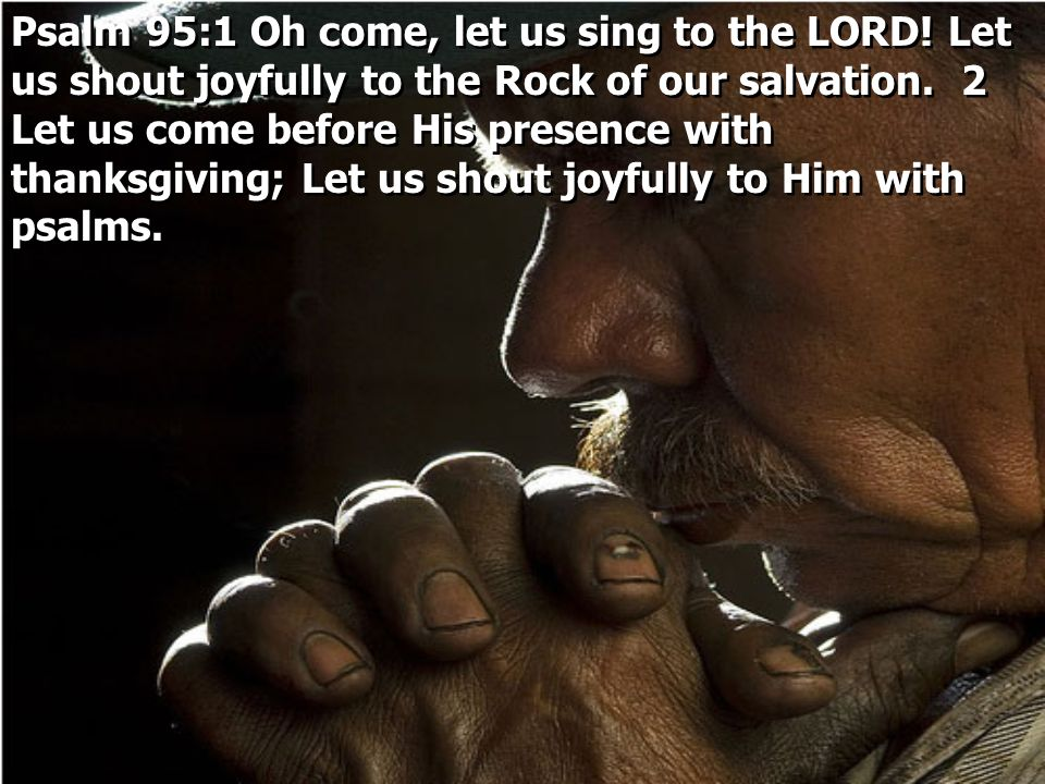 Psalm 95:1 Oh come, let us sing to the LORD